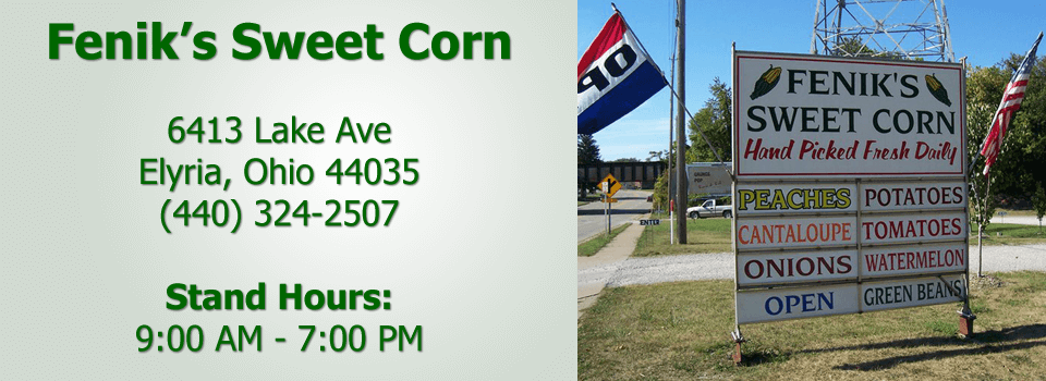 Fenik's Sweet Corn 6413 Lake Ave Elyria, Ohio 44035 (440) 324-2507 Stand Hours: 9:00 AM - 7:00 PM